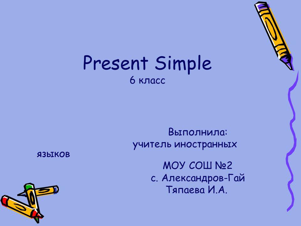 Present Simple 6 класс Выполнила: учитель иностранных языков МОУ СОШ №2 с. Александров-Гай Тяпаева И.А.