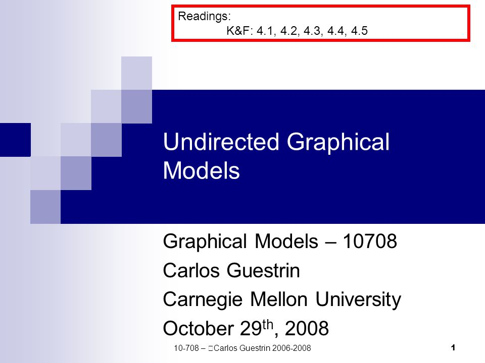 1 Undirected Graphical Models Graphical Models – 10708 Carlos Guestrin Carnegie Mellon University October 29 th, 2008 Readings: K&F: 4.1, 4.2, 4.3, 4.4, 4.5 10-708 –  Carlos Guestrin 2006-2008
