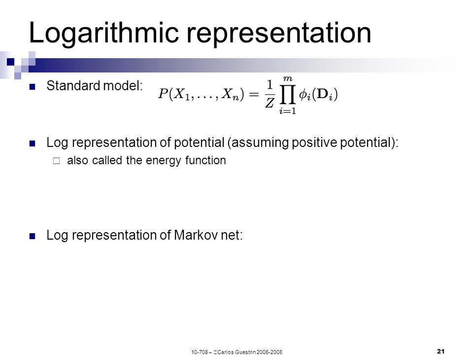 10-708 –  Carlos Guestrin 2006-2008 21 Logarithmic representation Standard model: Log representation of potential (assuming positive potential):  also called the energy function Log representation of Markov net: