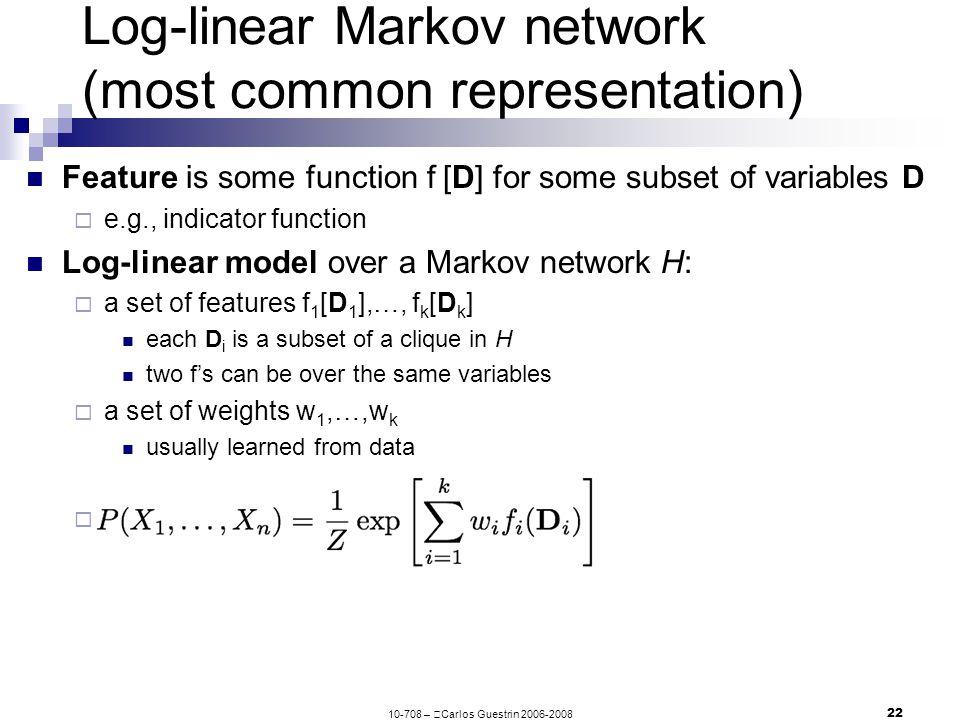 10-708 –  Carlos Guestrin 2006-2008 22 Log-linear Markov network (most common representation) Feature is some function f  [D] for some subset of variables D  e.g., indicator function Log-linear model over a Markov network H:  a set of features f 1 [D 1 ],…, f k [D k ] each D i is a subset of a clique in H two f's can be over the same variables  a set of weights w 1,…,w k usually learned from data 