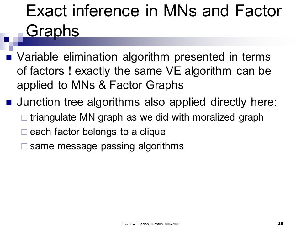 10-708 –  Carlos Guestrin 2006-2008 25 Exact inference in MNs and Factor Graphs Variable elimination algorithm presented in terms of factors .