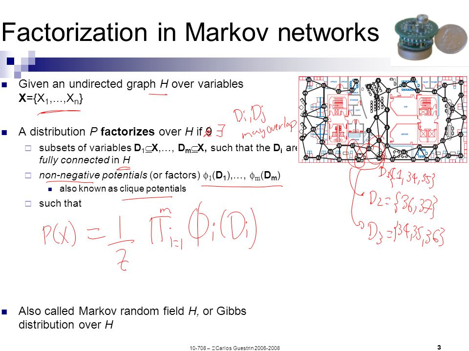 10-708 –  Carlos Guestrin 2006-2008 4 Global Markov assumption in Markov networks A path X 1 – … – X k is active when set of variables Z are observed if none of X i 2 {X 1,…,X k } are observed (are part of Z) Variables X are separated from Y given Z in graph H, sep H (X;Y|Z), if there is no active path between any X2X and any Y2Y given Z The global Markov assumption for a Markov network H is