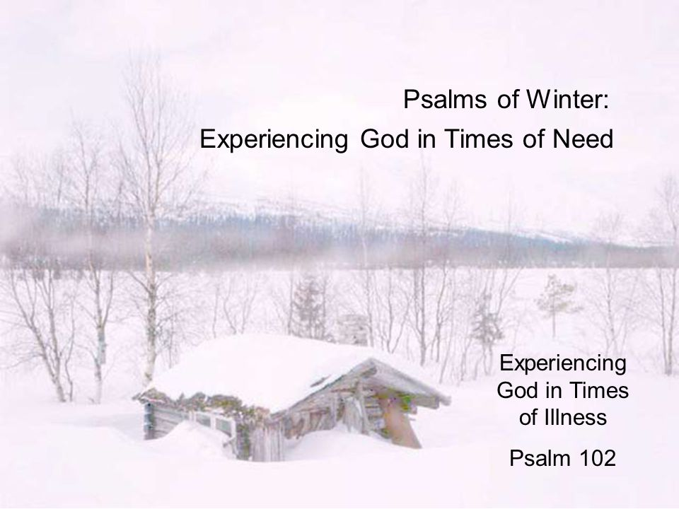 Psalms of Winter: Experiencing God in Times of Need Experiencing God in Times of Illness Psalm 102