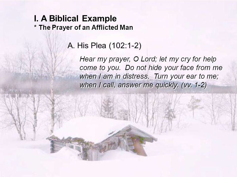 I. A Biblical Example * The Prayer of an Afflicted Man A.