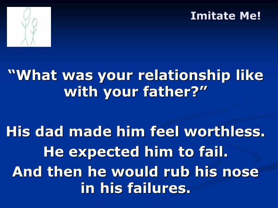 Imitate Me. What was your relationship like with your father His dad made him feel worthless.