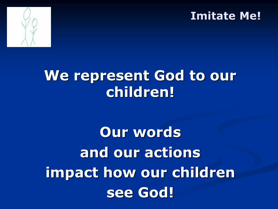 Imitate Me. We represent God to our children.