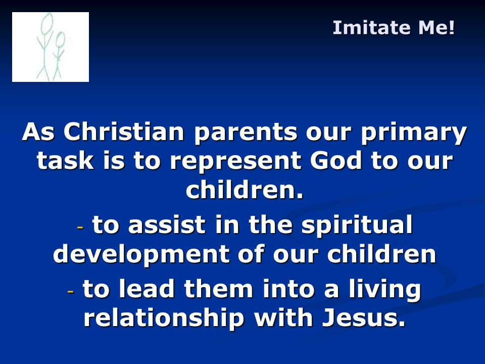 Imitate Me. As Christian parents our primary task is to represent God to our children.