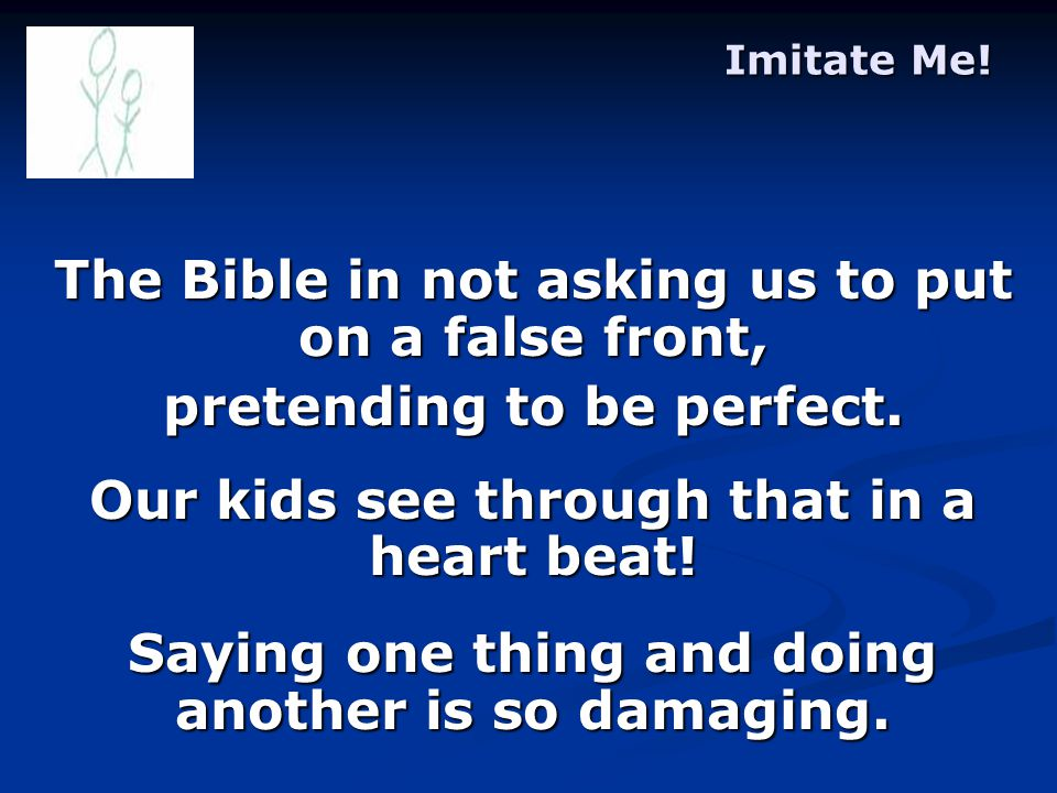 Imitate Me. The Bible in not asking us to put on a false front, pretending to be perfect.