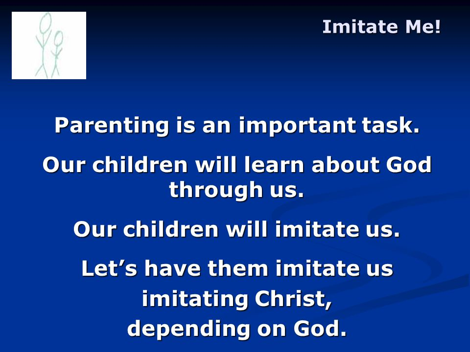 Imitate Me. Parenting is an important task. Our children will learn about God through us.