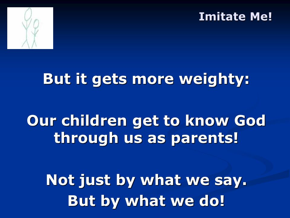 Imitate Me. But it gets more weighty: Our children get to know God through us as parents.