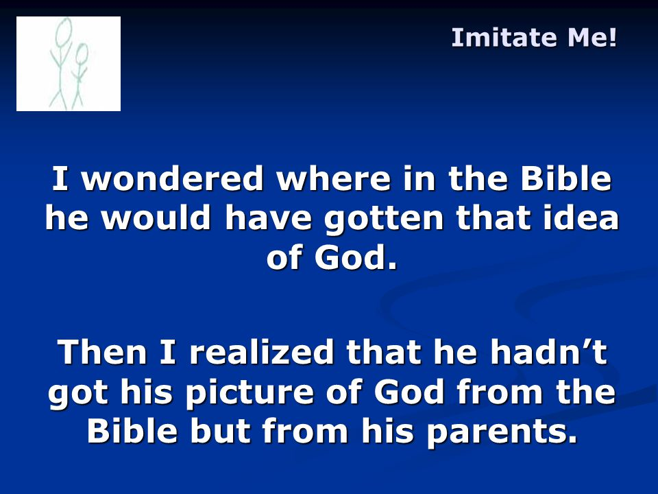 Imitate Me. I wondered where in the Bible he would have gotten that idea of God.