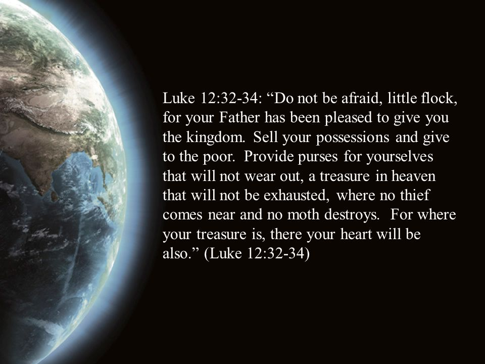 Luke 12:32-34: Do not be afraid, little flock, for your Father has been pleased to give you the kingdom.