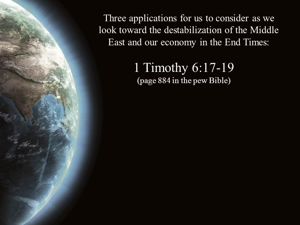 Three applications for us to consider as we look toward the destabilization of the Middle East and our economy in the End Times: 1 Timothy 6:17-19 (page 884 in the pew Bible)