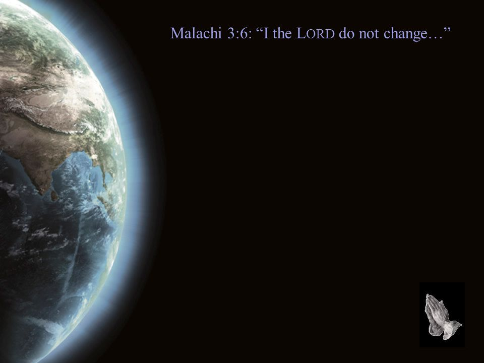 Malachi 3:6: I the L ORD do not change…