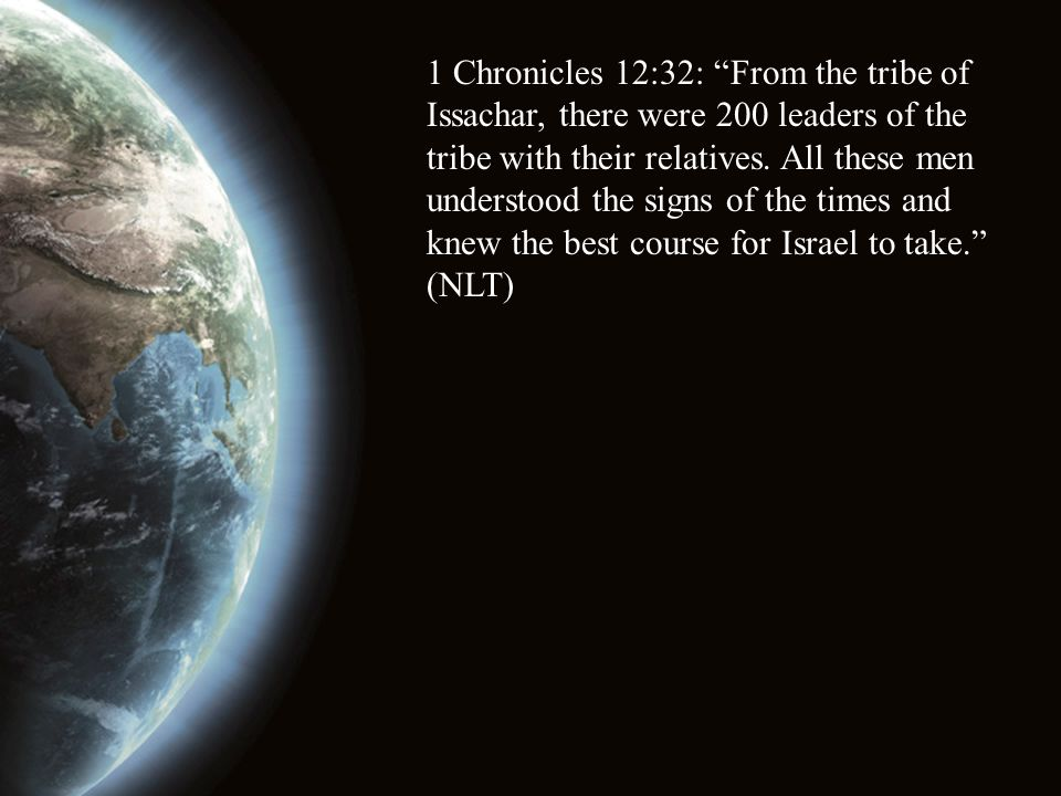 "1 Chronicles 12:32: ""From the tribe of Issachar, there were 200 leaders of the tribe with their relatives. All these men understood the signs of the t"