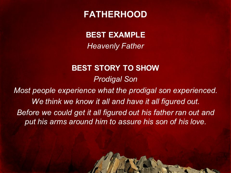 FATHERHOOD BEST EXAMPLE Heavenly Father BEST STORY TO SHOW Prodigal Son Most people experience what the prodigal son experienced.