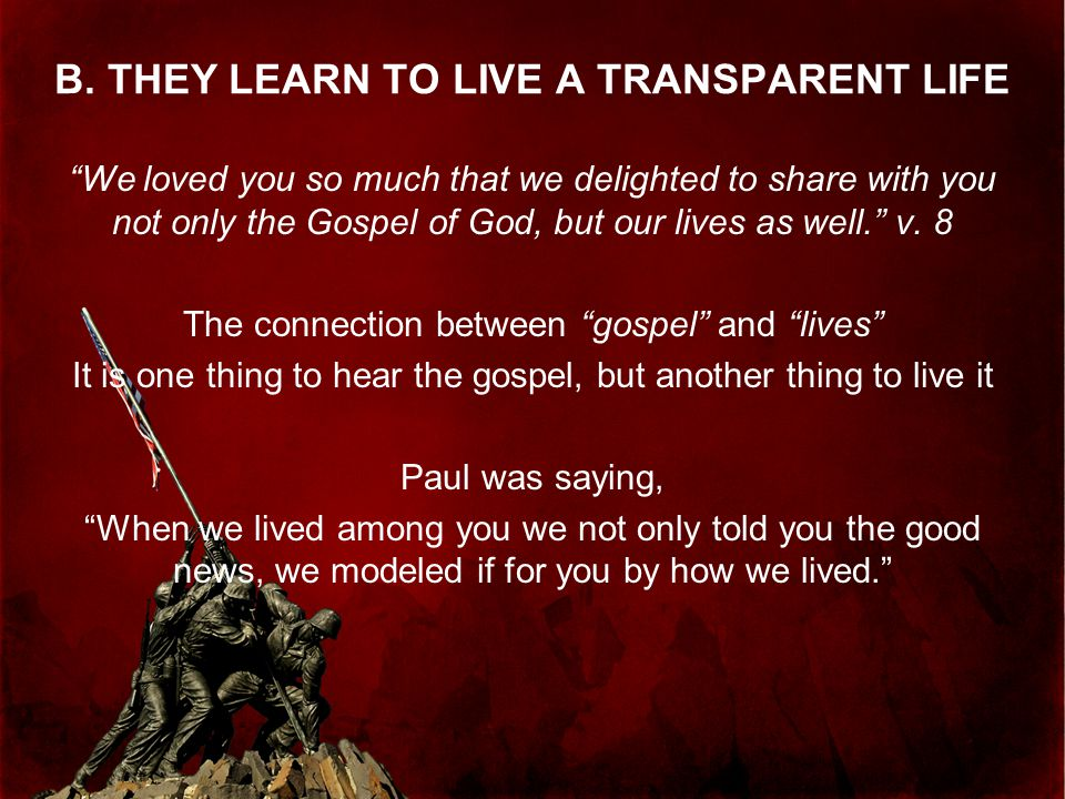 """B. THEY LEARN TO LIVE A TRANSPARENT LIFE """"We loved you so much that we delighted to share with you not only the Gospel of God, but our lives as well."""""""