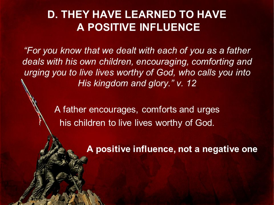 """D. THEY HAVE LEARNED TO HAVE A POSITIVE INFLUENCE """"For you know that we dealt with each of you as a father deals with his own children, encouraging, c"""