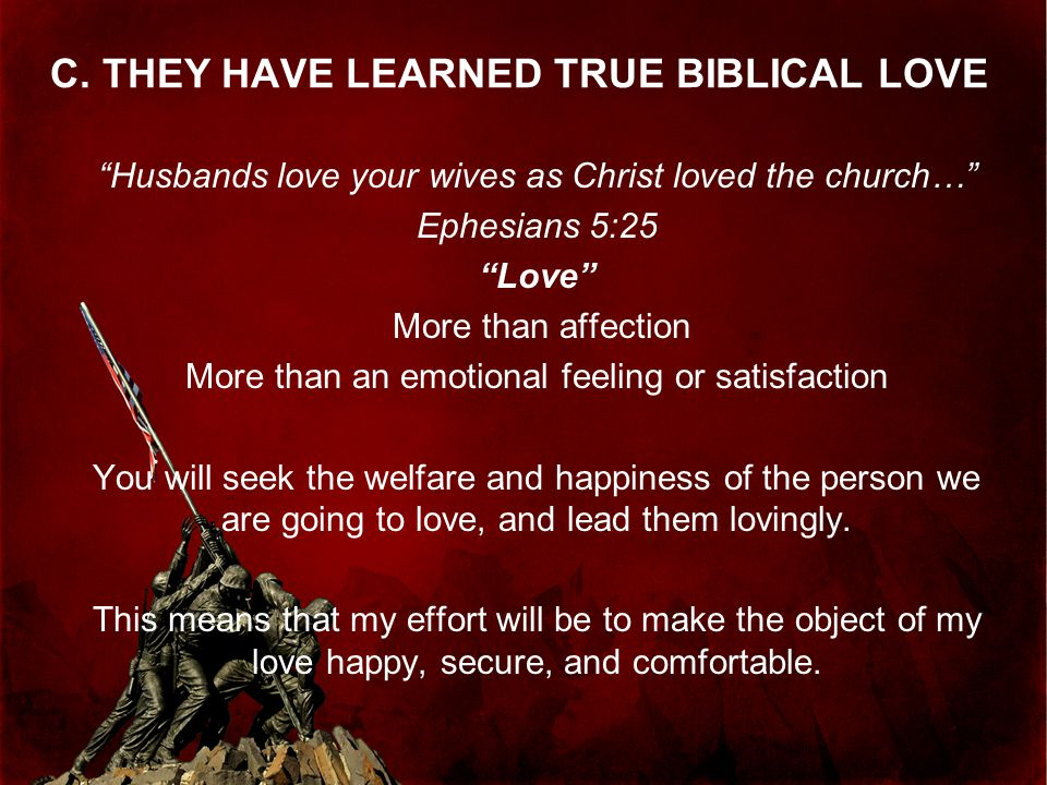 """C. THEY HAVE LEARNED TRUE BIBLICAL LOVE """"Husbands love your wives as Christ loved the church…"""" Ephesians 5:25 """"Love"""" More than affection More than an"""