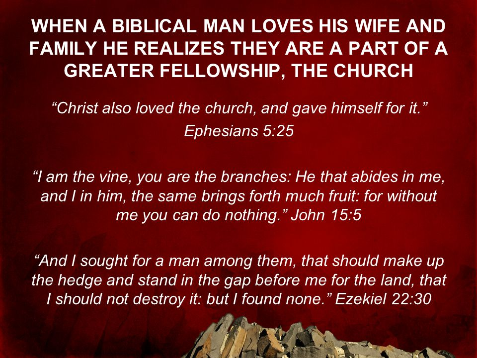 WHEN A BIBLICAL MAN LOVES HIS WIFE AND FAMILY HE REALIZES THEY ARE A PART OF A GREATER FELLOWSHIP, THE CHURCH Christ also loved the church, and gave himself for it. Ephesians 5:25 I am the vine, you are the branches: He that abides in me, and I in him, the same brings forth much fruit: for without me you can do nothing. John 15:5 And I sought for a man among them, that should make up the hedge and stand in the gap before me for the land, that I should not destroy it: but I found none. Ezekiel 22:30