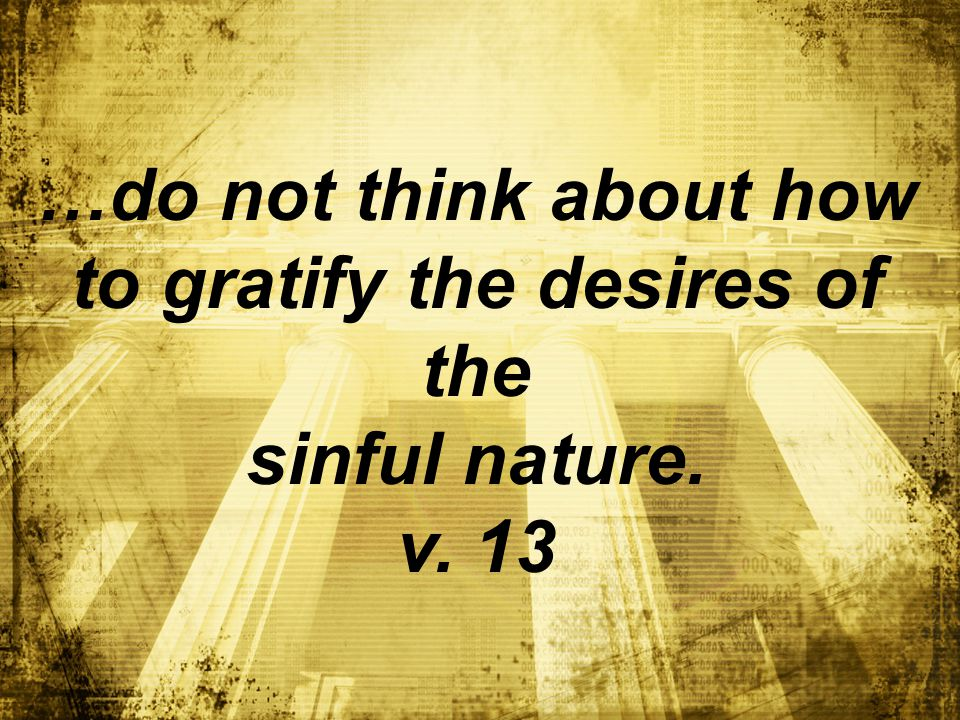 …do not think about how to gratify the desires of the sinful nature. v. 13