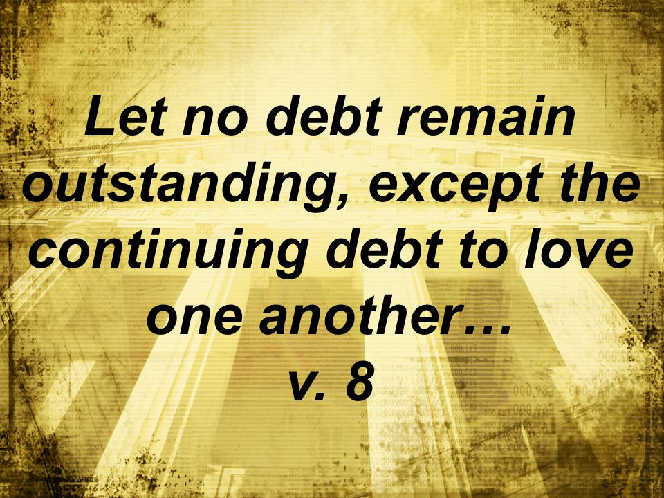 Let no debt remain outstanding, except the continuing debt to love one another… v. 8