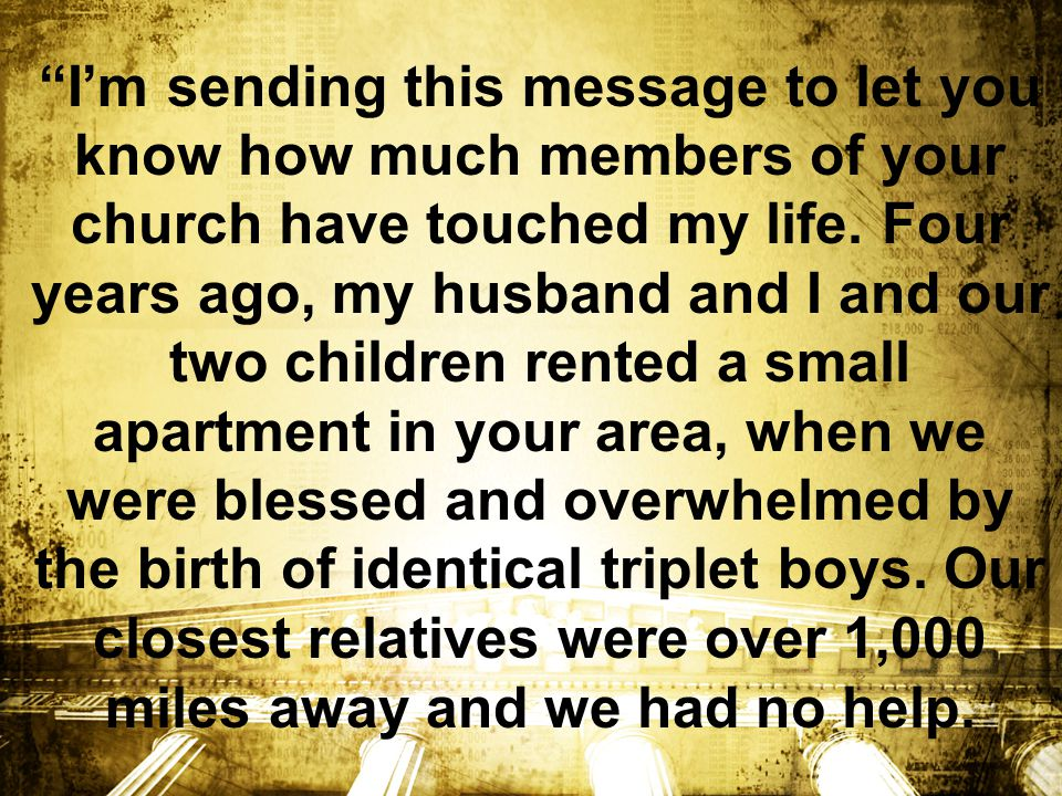 I'm sending this message to let you know how much members of your church have touched my life.