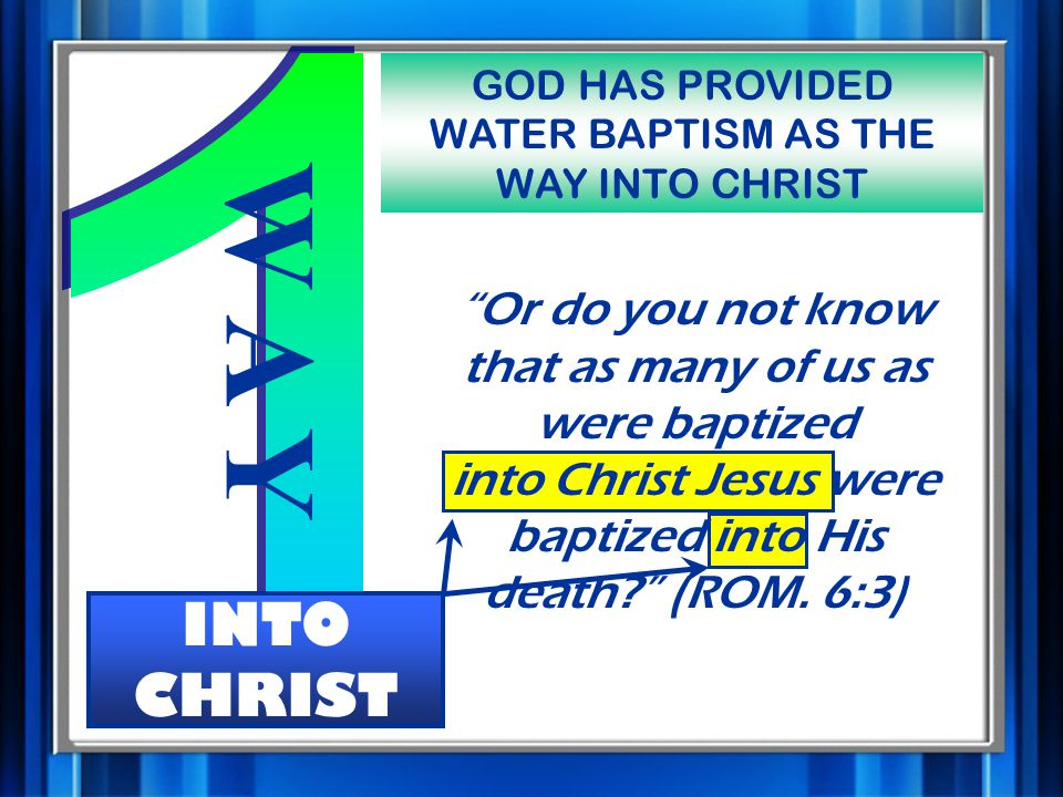 W A Y INTO CHRIST GOD HAS PROVIDED WATER BAPTISM AS THE WAY INTO CHRIST Or do you not know that as many of us as were baptized into Christ Jesus were baptized into His death (ROM.