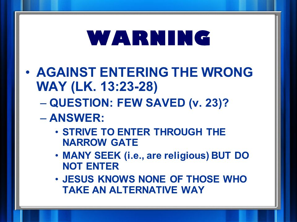 WARNING AGAINST ENTERING THE WRONG WAY (LK. 13:23-28) –QUESTION: FEW SAVED (v.