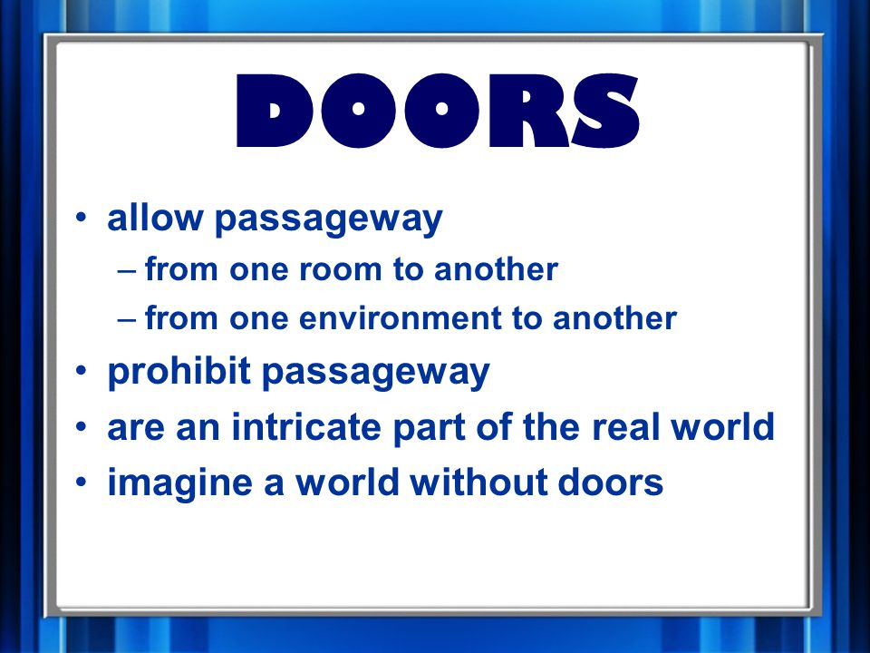 DOORS allow passageway –from one room to another –from one environment to another prohibit passageway are an intricate part of the real world imagine a world without doors