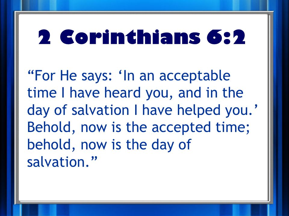 2 Corinthians 6:2 For He says: 'In an acceptable time I have heard you, and in the day of salvation I have helped you.' Behold, now is the accepted time; behold, now is the day of salvation.