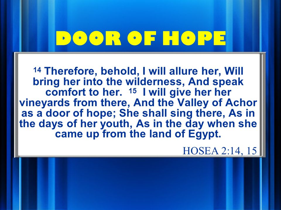 DOOR OF HOPE 14 Therefore, behold, I will allure her, Will bring her into the wilderness, And speak comfort to her.