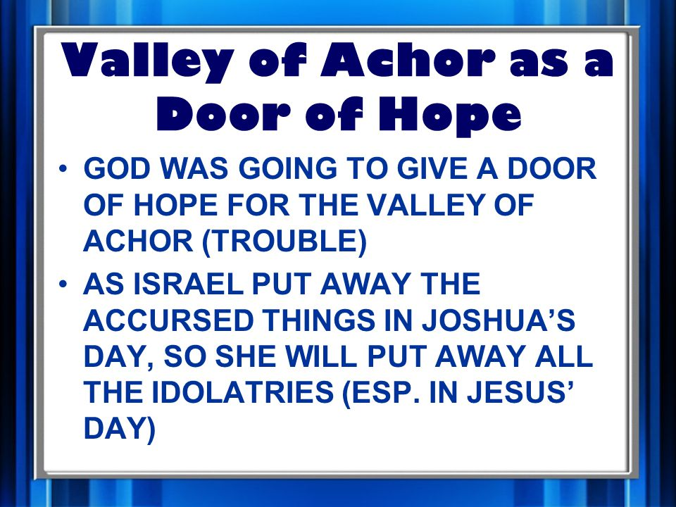 GOD WAS GOING TO GIVE A DOOR OF HOPE FOR THE VALLEY OF ACHOR (TROUBLE) AS ISRAEL PUT AWAY THE ACCURSED THINGS IN JOSHUA'S DAY, SO SHE WILL PUT AWAY ALL THE IDOLATRIES (ESP.