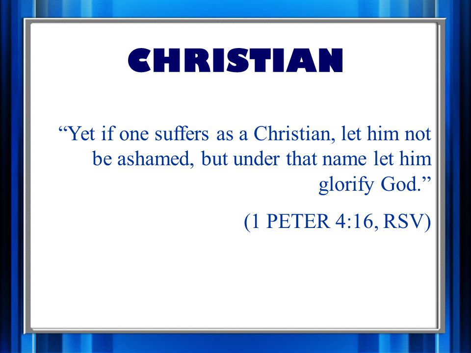 CHRISTIAN Yet if one suffers as a Christian, let him not be ashamed, but under that name let him glorify God. (1 PETER 4:16, RSV)