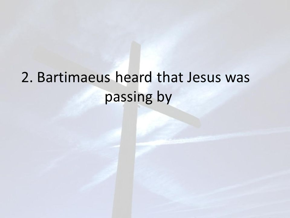 2. Bartimaeus heard that Jesus was passing by