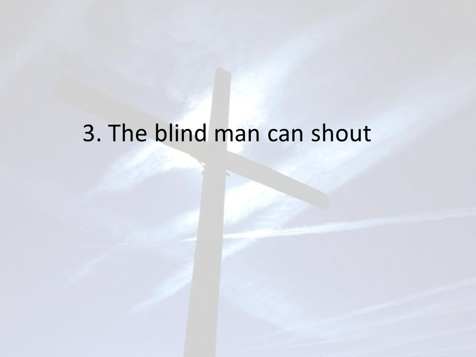 3. The blind man can shout