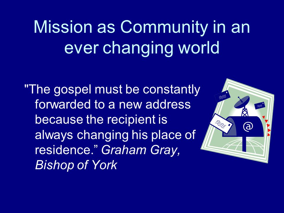 Mission as Community in an ever changing world The gospel must be constantly forwarded to a new address because the recipient is always changing his place of residence. Graham Gray, Bishop of York