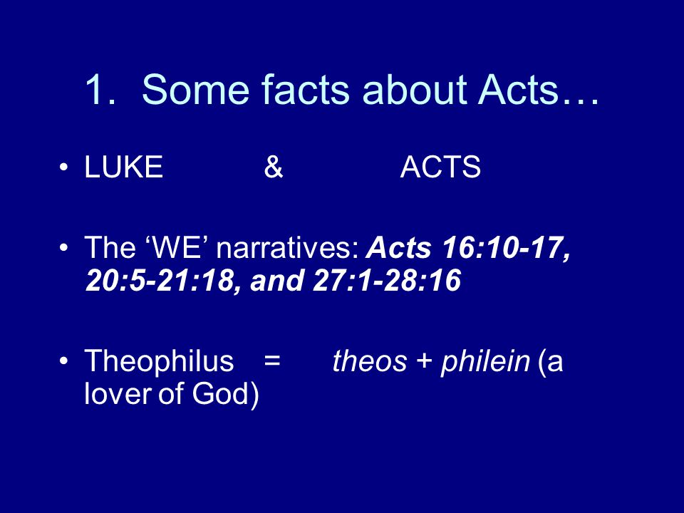 1. Some facts about Acts… LUKE&ACTS The 'WE' narratives: Acts 16:10-17, 20:5-21:18, and 27:1-28:16 Theophilus =theos + philein (a lover of God)