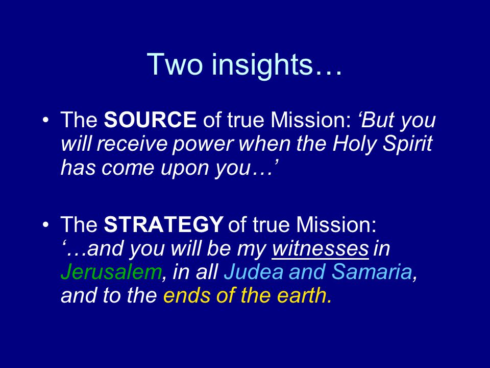 Two insights… The SOURCE of true Mission: 'But you will receive power when the Holy Spirit has come upon you…' The STRATEGY of true Mission: '…and you will be my witnesses in Jerusalem, in all Judea and Samaria, and to the ends of the earth.