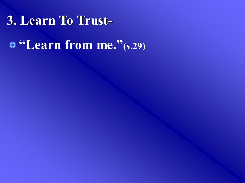 3. Learn To Trust- Learn from me. (v.29)