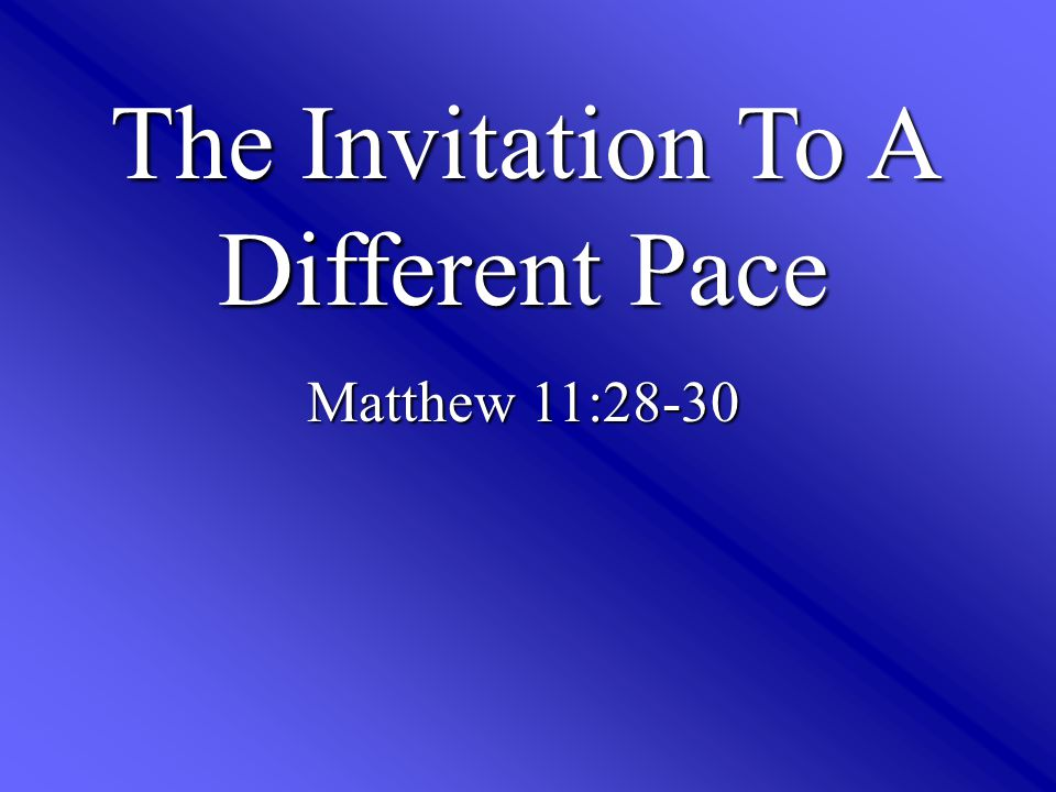 The Invitation To A Different Pace Matthew 11:28-30