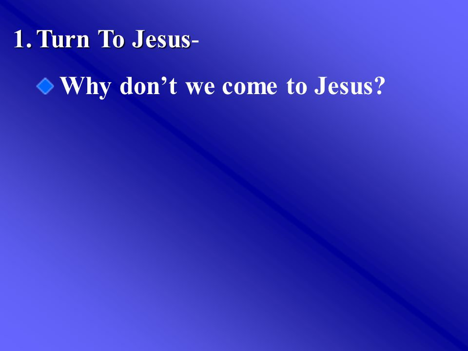 1.Turn To Jesus 1.Turn To Jesus- Why don't we come to Jesus?