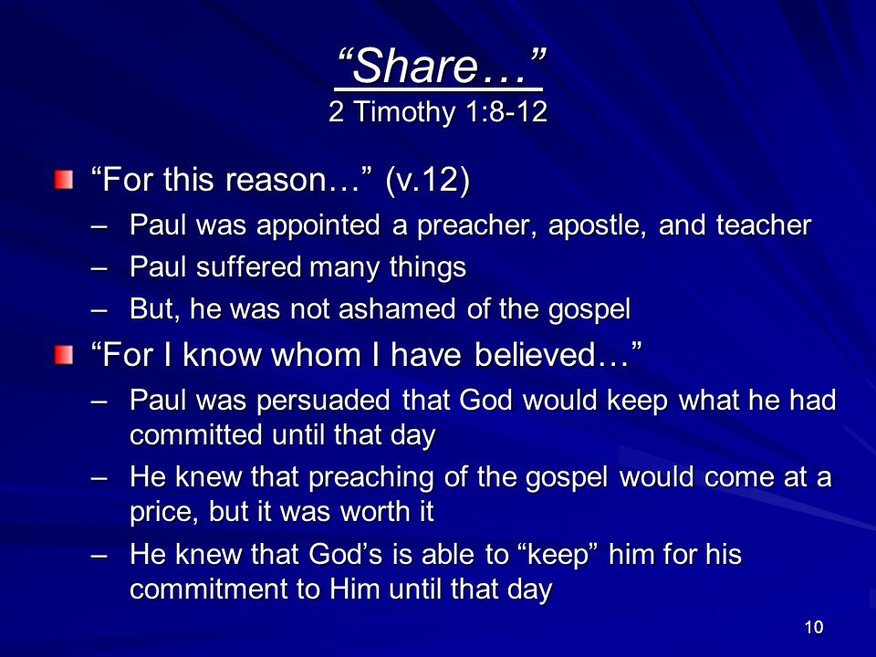 10 Share… 2 Timothy 1:8-12 For this reason… (v.12) –Paul was appointed a preacher, apostle, and teacher –Paul suffered many things –But, he was not ashamed of the gospel For I know whom I have believed… –Paul was persuaded that God would keep what he had committed until that day –He knew that preaching of the gospel would come at a price, but it was worth it –He knew that God's is able to keep him for his commitment to Him until that day