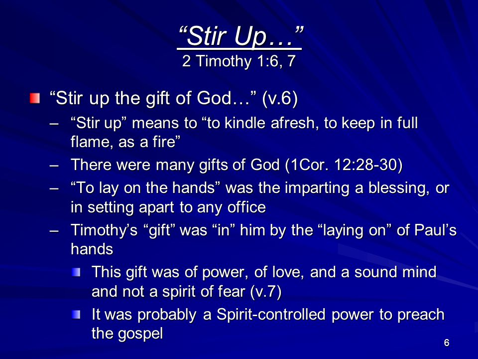 6 Stir Up… 2 Timothy 1:6, 7 Stir up the gift of God… (v.6) – Stir up means to to kindle afresh, to keep in full flame, as a fire –There were many gifts of God (1Cor.