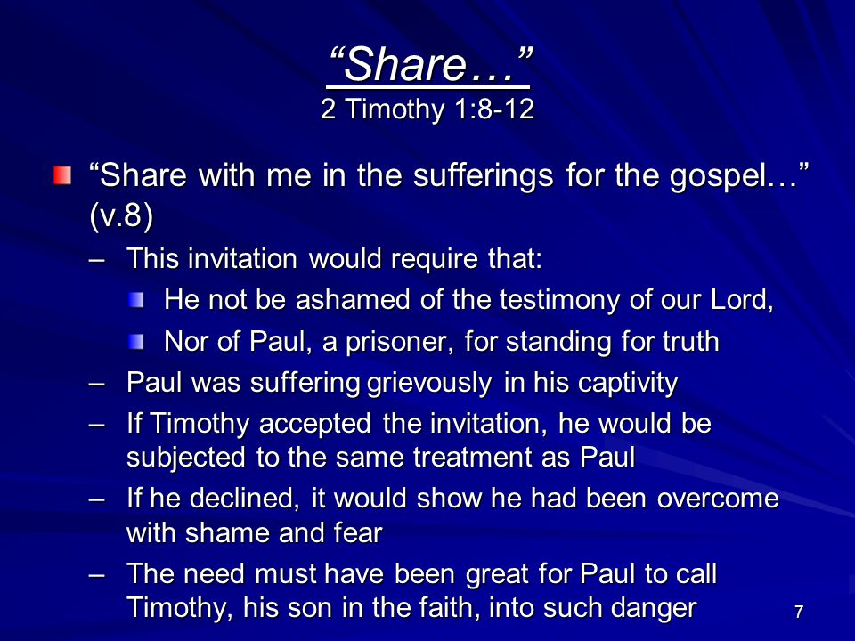 7 Share… 2 Timothy 1:8-12 Share with me in the sufferings for the gospel… (v.8) –This invitation would require that: He not be ashamed of the testimony of our Lord, Nor of Paul, a prisoner, for standing for truth –Paul was suffering grievously in his captivity –If Timothy accepted the invitation, he would be subjected to the same treatment as Paul –If he declined, it would show he had been overcome with shame and fear –The need must have been great for Paul to call Timothy, his son in the faith, into such danger