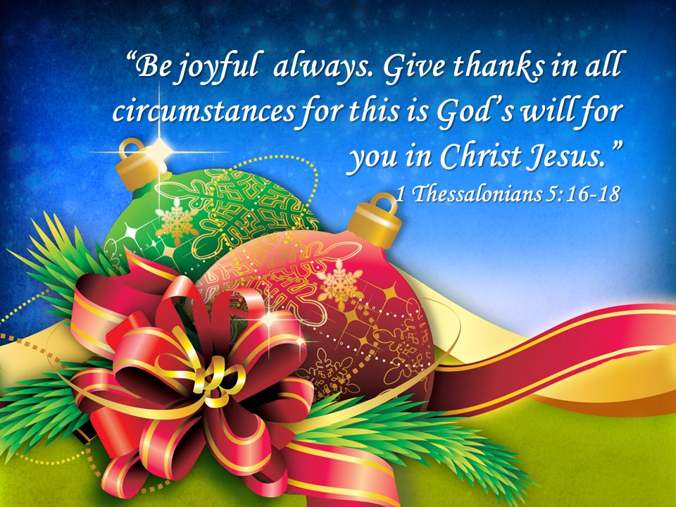 """""""Be joyful always. Give thanks in all circumstances for this is God's will for you in Christ Jesus."""" 1 Thessalonians 5:16-18"""