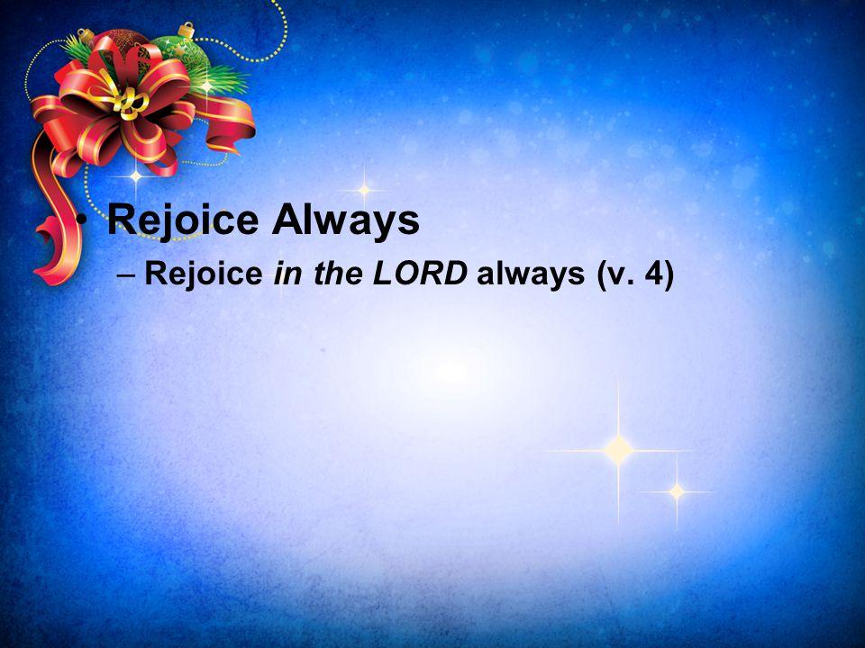 Rejoice Always –Rejoice in the LORD always (v. 4)