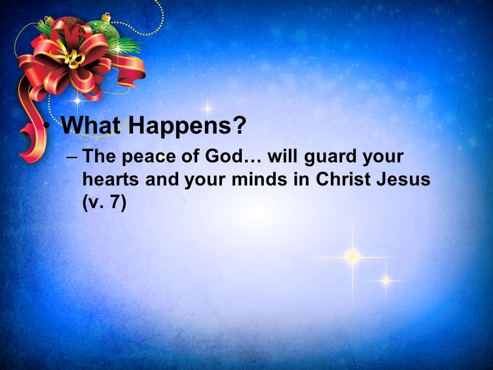 What Happens? –The peace of God… will guard your hearts and your minds in Christ Jesus (v. 7)