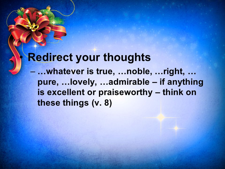 Redirect your thoughts –…whatever is true, …noble, …right, … pure, …lovely, …admirable – if anything is excellent or praiseworthy – think on these thi