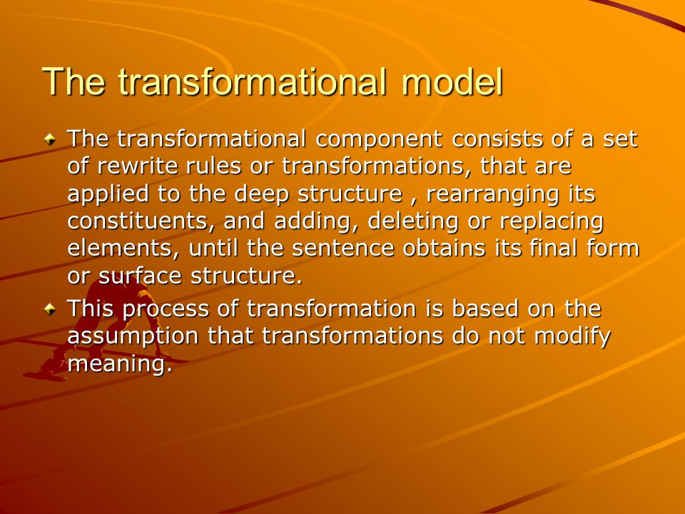 The transformational model The transformational component consists of a set of rewrite rules or transformations, that are applied to the deep structure, rearranging its constituents, and adding, deleting or replacing elements, until the sentence obtains its final form or surface structure.